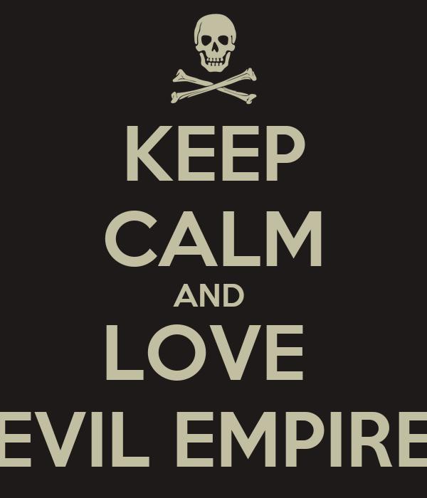 KEEP CALM AND  LOVE  EVIL EMPIRE