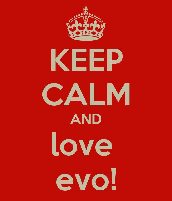 KEEP CALM AND love  evo!
