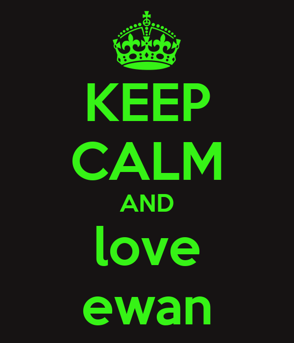 KEEP CALM AND love ewan