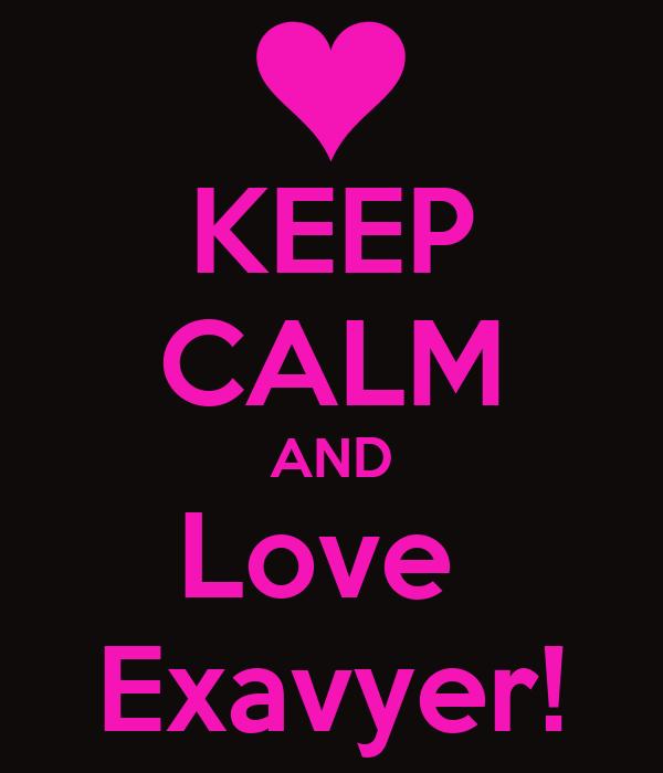 KEEP CALM AND Love  Exavyer!