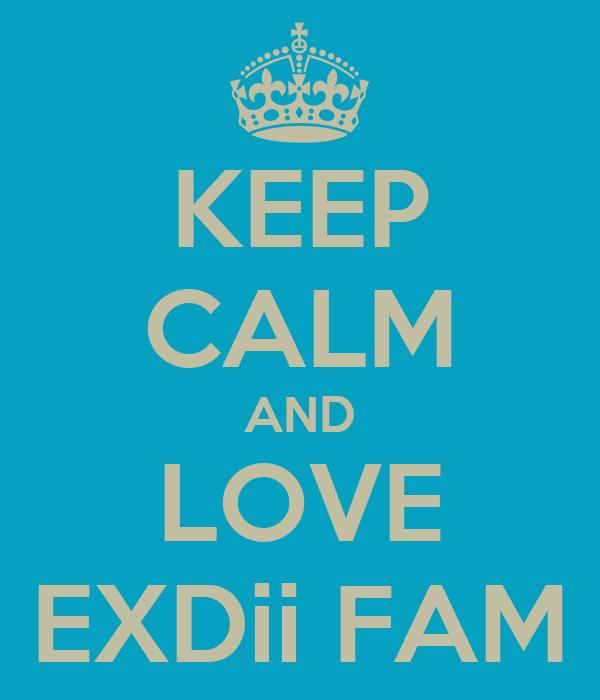 KEEP CALM AND LOVE EXDii FAM
