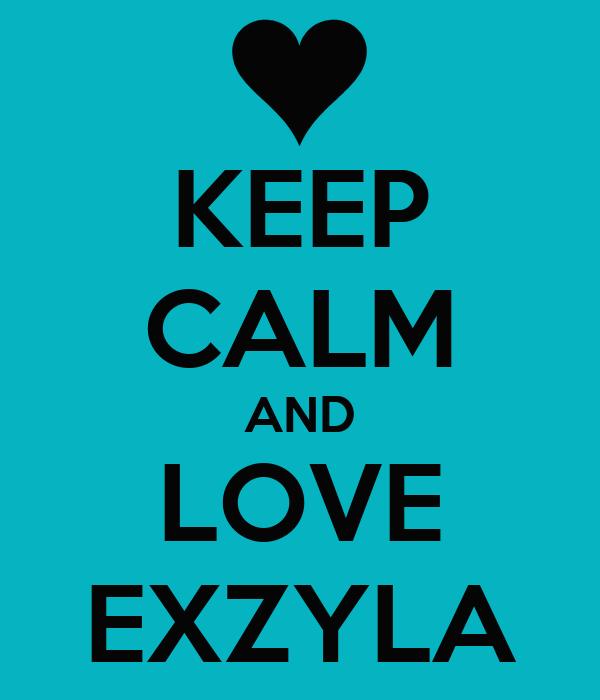 KEEP CALM AND LOVE EXZYLA