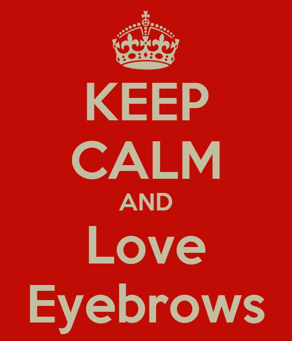 KEEP CALM AND Love Eyebrows
