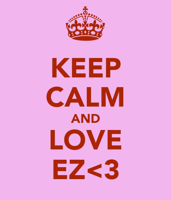 KEEP CALM AND LOVE EZ<3