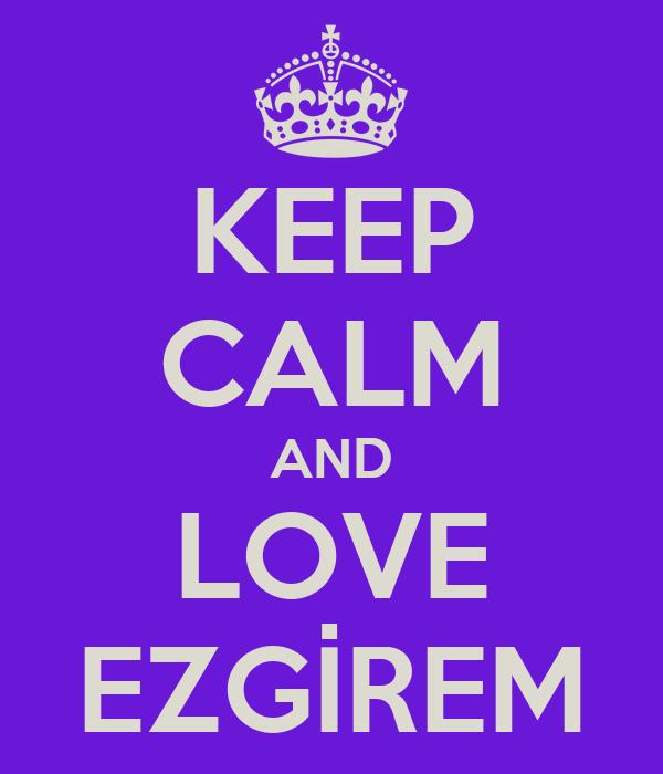 KEEP CALM AND LOVE EZGİREM