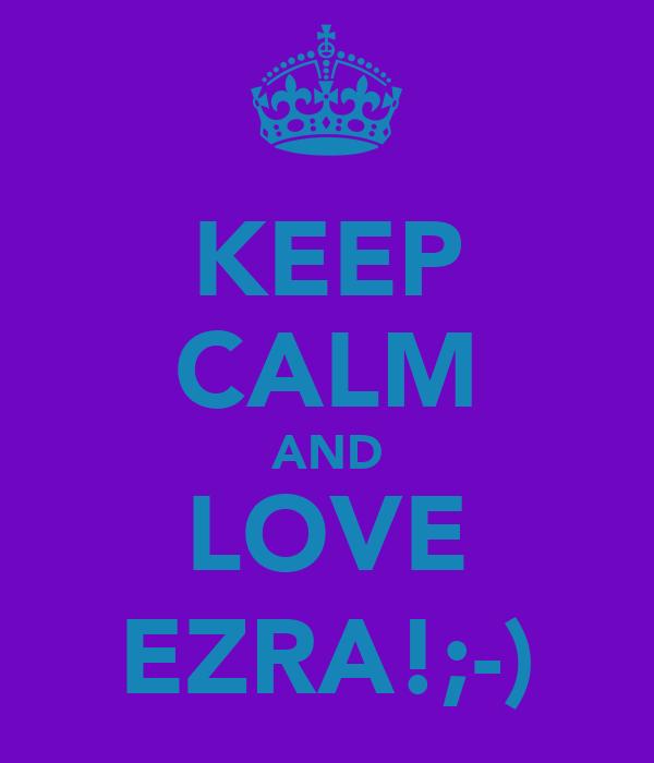 KEEP CALM AND LOVE EZRA!;-)