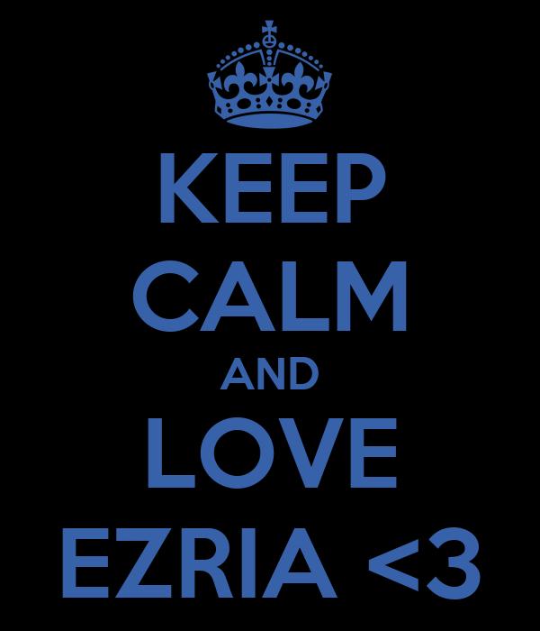 KEEP CALM AND LOVE EZRIA <3