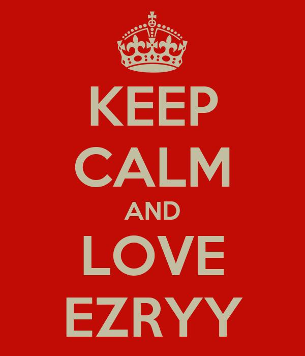 KEEP CALM AND LOVE EZRYY