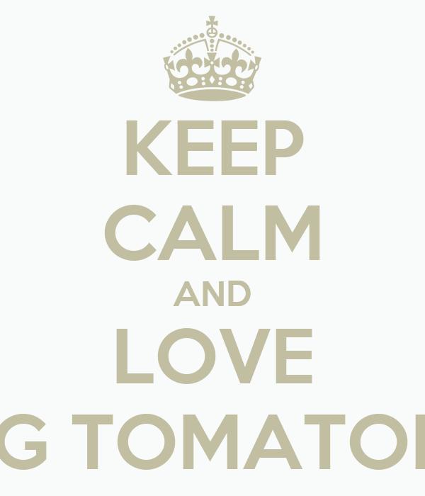 KEEP CALM AND LOVE F G TOMATOES