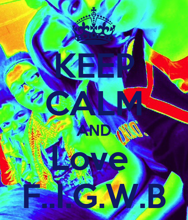 KEEP CALM AND Love  F..I.G.W.B