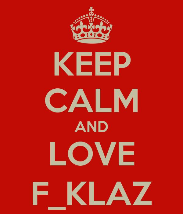 KEEP CALM AND LOVE F_KLAZ