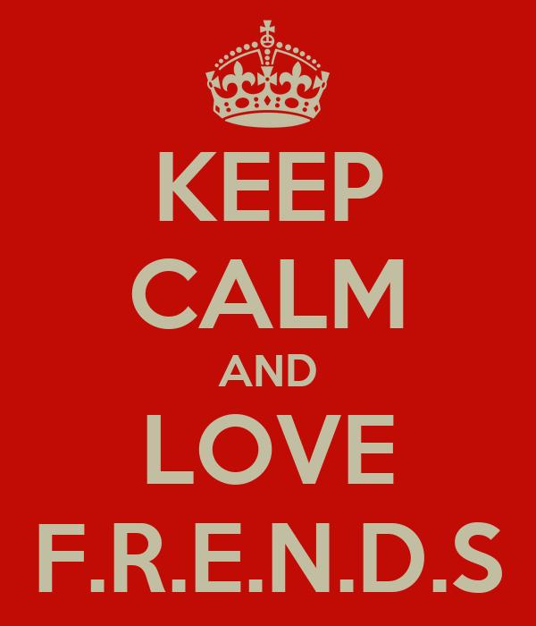 KEEP CALM AND LOVE F.R.E.N.D.S