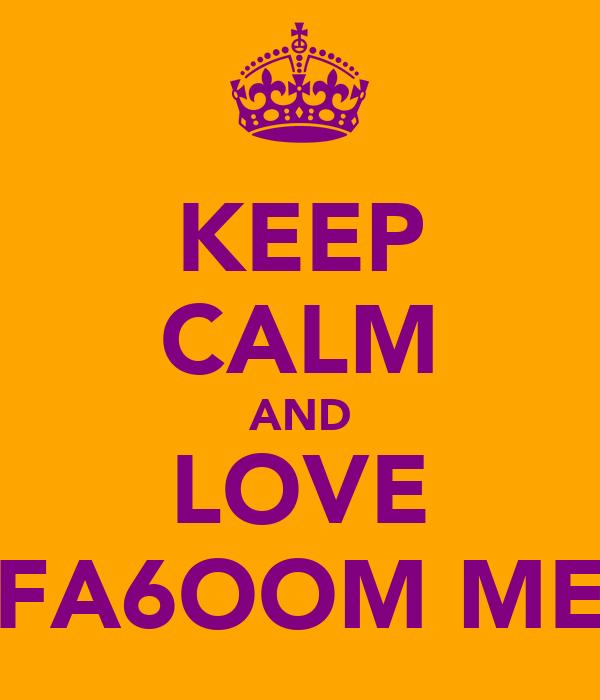 KEEP CALM AND LOVE FA6OOM ME