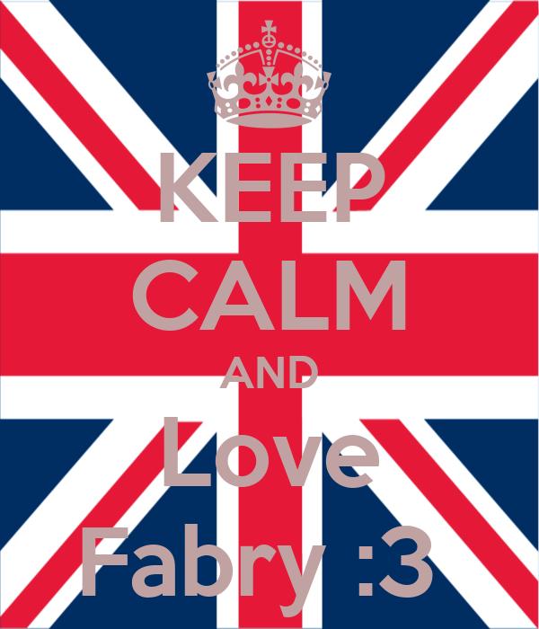 KEEP CALM AND Love Fabry :3