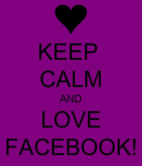 KEEP  CALM AND LOVE FACEBOOK!