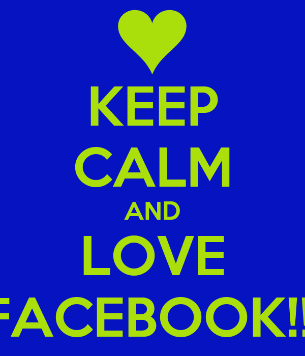 KEEP CALM AND LOVE FACEBOOK!!!