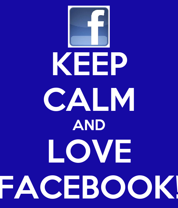 KEEP CALM AND LOVE FACEBOOK!