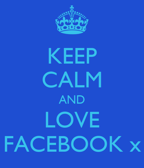 KEEP CALM AND LOVE FACEBOOK x