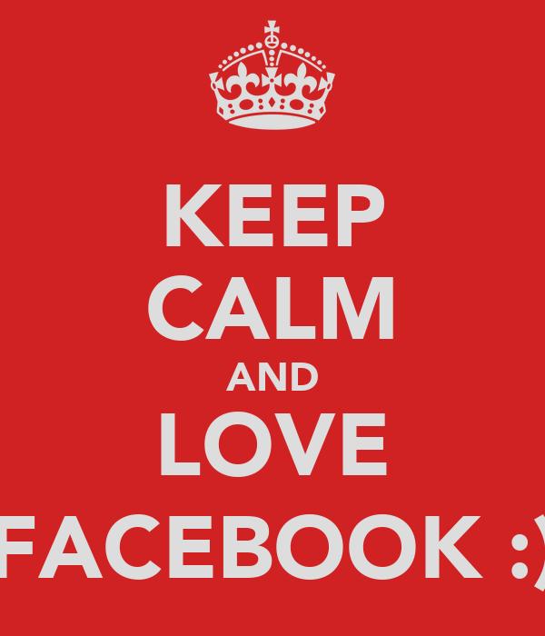 KEEP CALM AND LOVE FACEBOOK :)