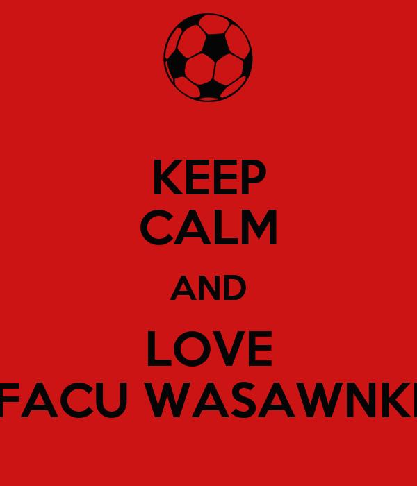 KEEP CALM AND LOVE FACU WASAWNKI