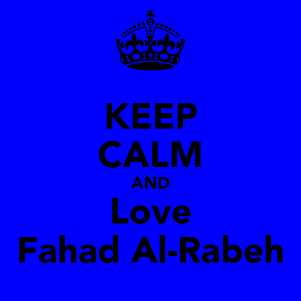 KEEP CALM AND Love Fahad Al-Rabeh