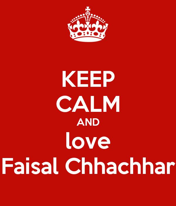 KEEP CALM AND love Faisal Chhachhar