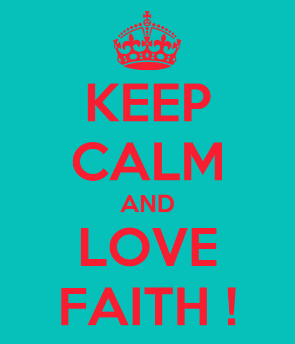 KEEP CALM AND LOVE FAITH !