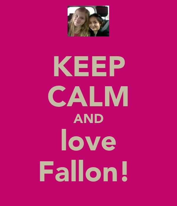 KEEP CALM AND love Fallon!