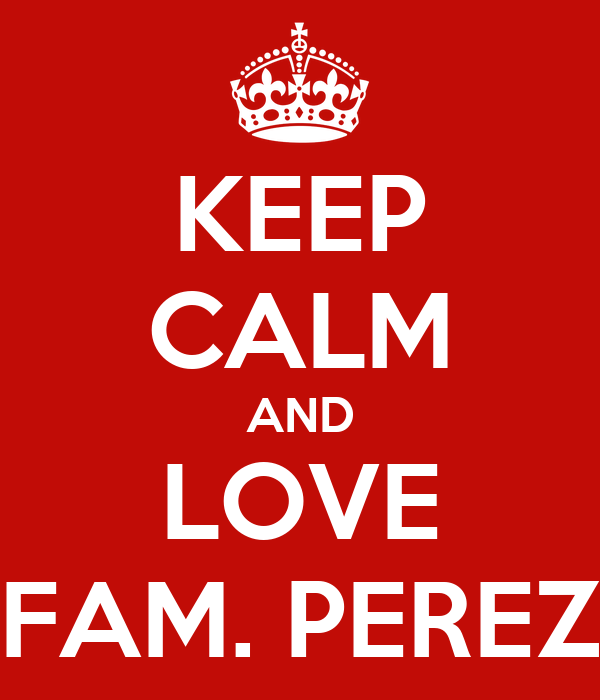 KEEP CALM AND LOVE FAM. PEREZ