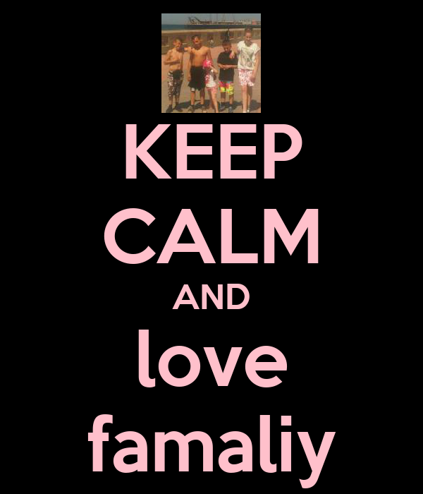 KEEP CALM AND love famaliy