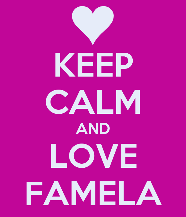 KEEP CALM AND LOVE FAMELA