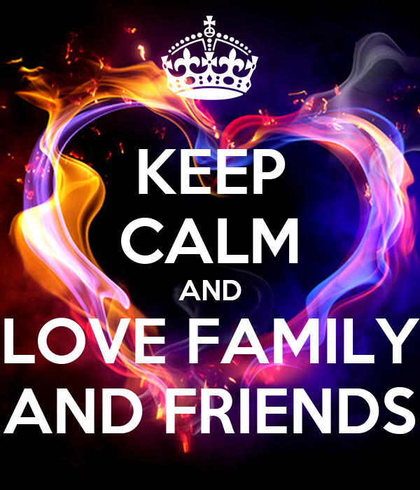 KEEP CALM AND LOVE FAMILY AND FRIENDS
