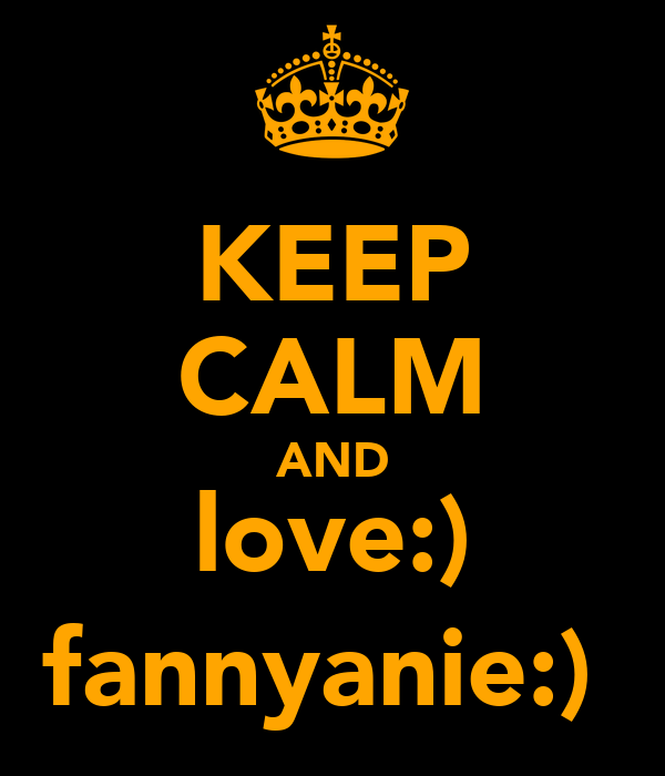 KEEP CALM AND love:) fannyanie:)