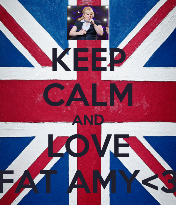 KEEP CALM AND LOVE FAT AMY<3