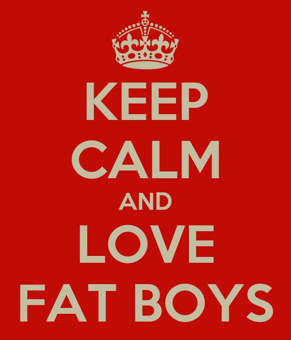 KEEP CALM AND LOVE FAT BOYS
