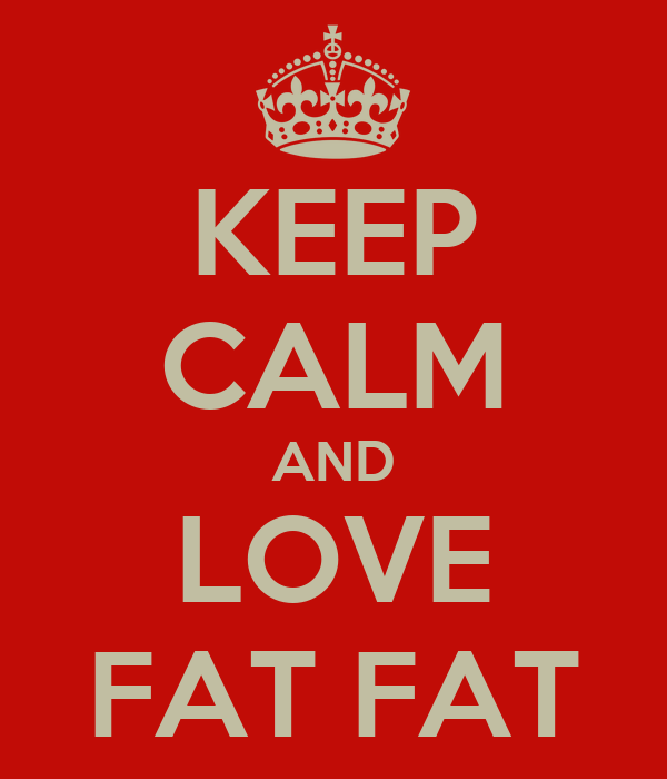 KEEP CALM AND LOVE FAT FAT
