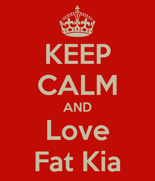 KEEP CALM AND Love Fat Kia