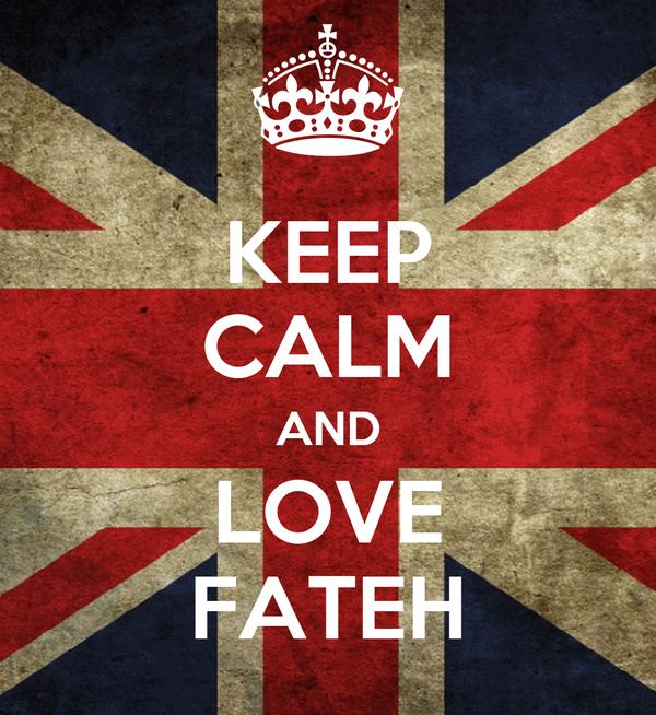 KEEP CALM AND LOVE FATEH