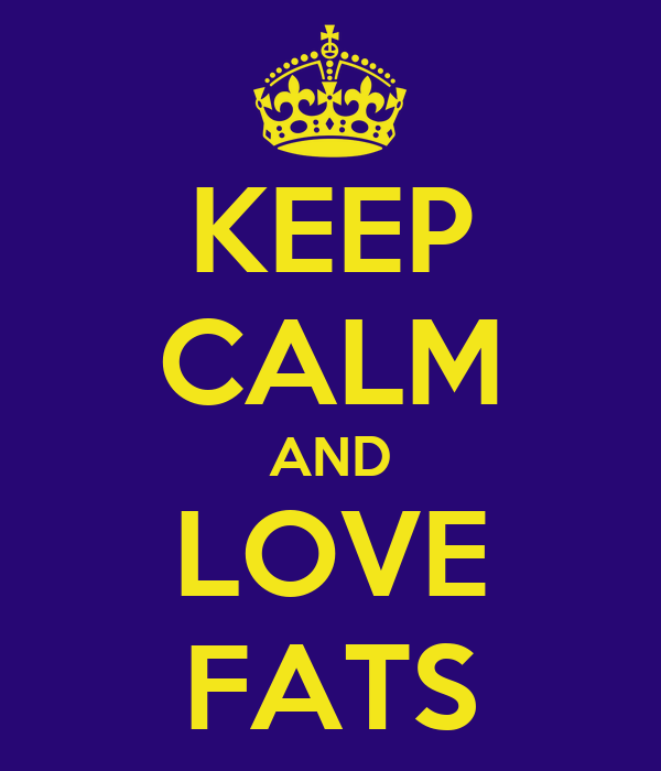 KEEP CALM AND LOVE FATS