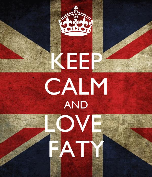 KEEP CALM AND LOVE  FATY