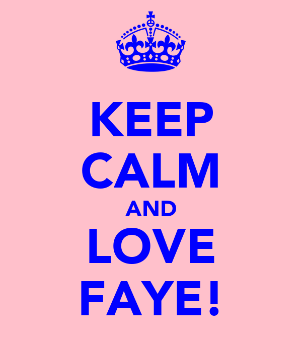 KEEP CALM AND LOVE FAYE!