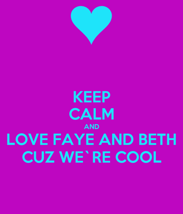 KEEP CALM AND LOVE FAYE AND BETH CUZ WE`RE COOL