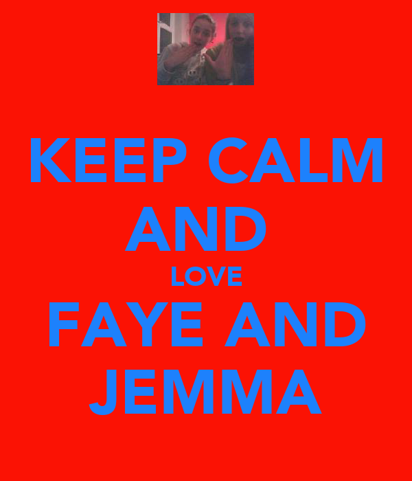 KEEP CALM AND  LOVE FAYE AND JEMMA