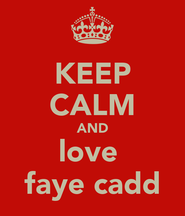 KEEP CALM AND love  faye cadd