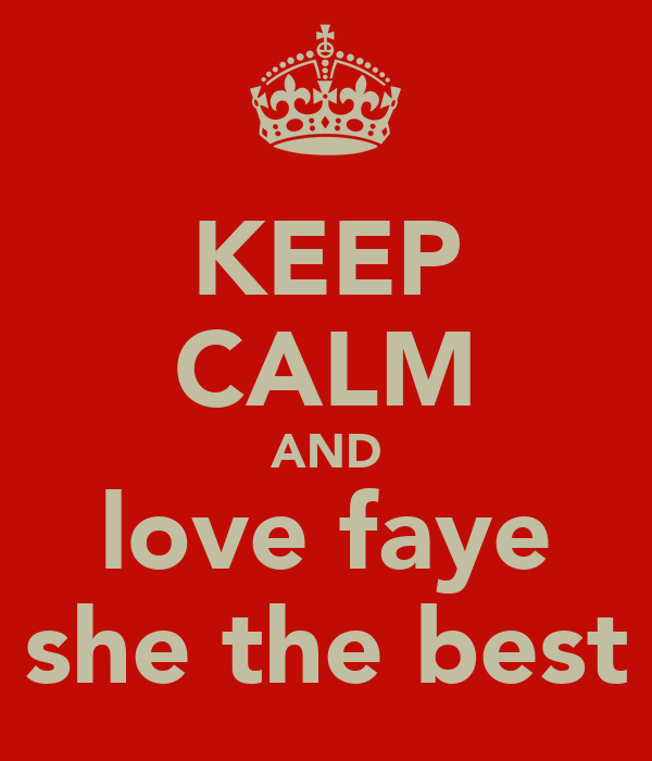 KEEP CALM AND love faye she the best
