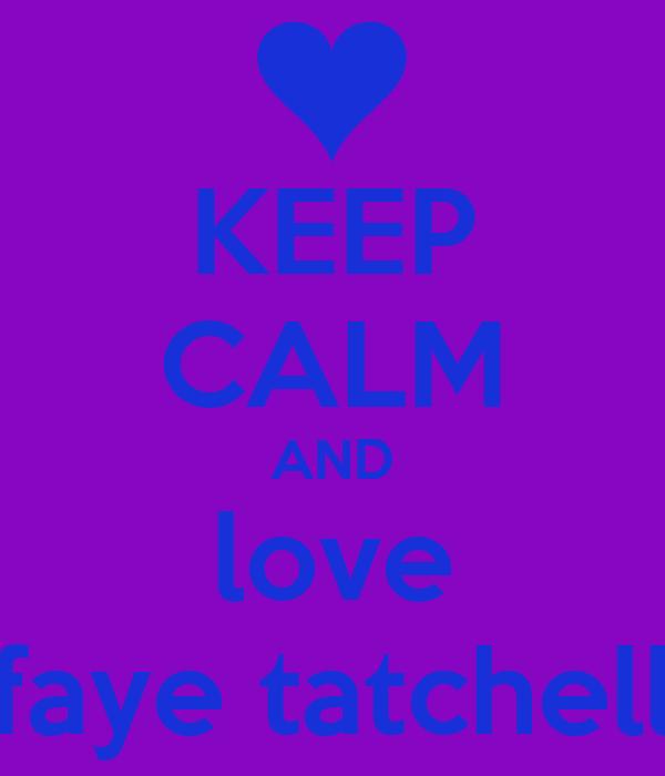 KEEP CALM AND love faye tatchell