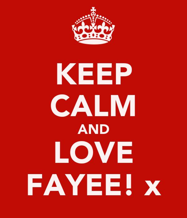 KEEP CALM AND LOVE FAYEE! x