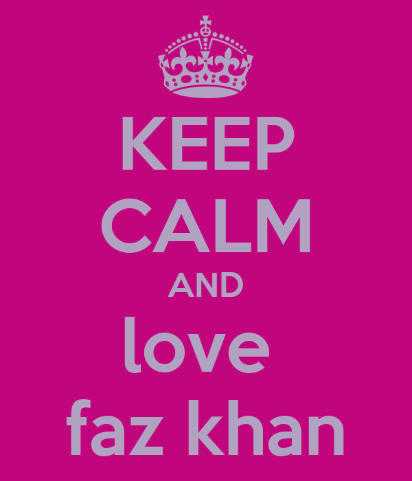 KEEP CALM AND love  faz khan
