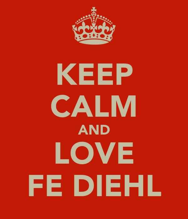 KEEP CALM AND LOVE FE DIEHL