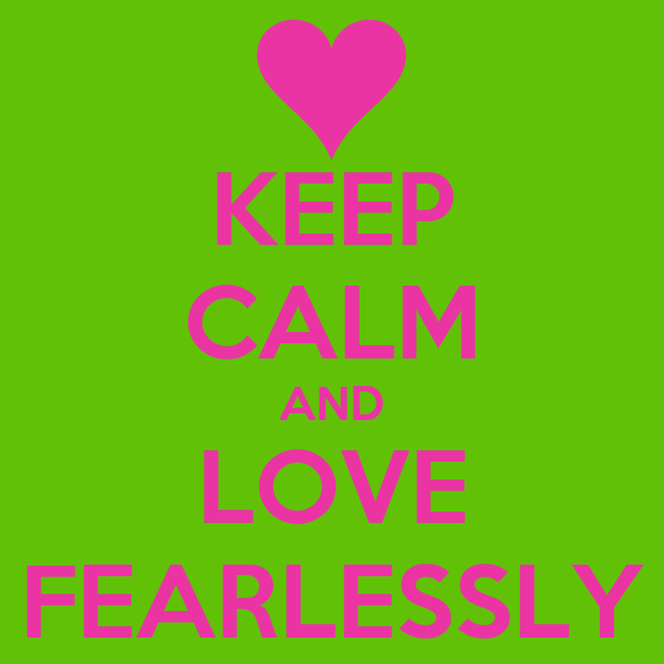KEEP CALM AND LOVE FEARLESSLY